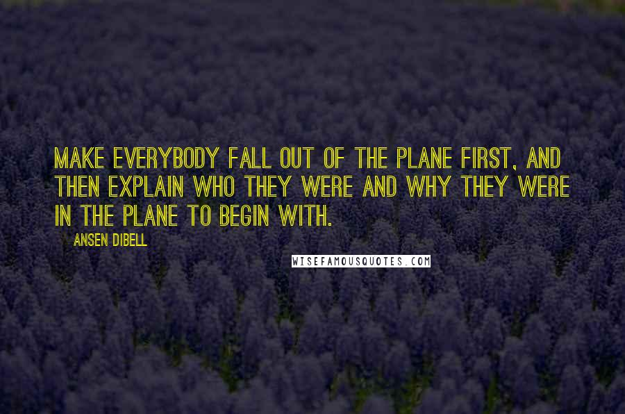 Ansen Dibell quotes: Make everybody fall out of the plane first, and then explain who they were and why they were in the plane to begin with.