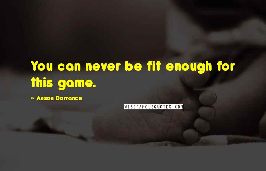 Anson Dorrance quotes: You can never be fit enough for this game.