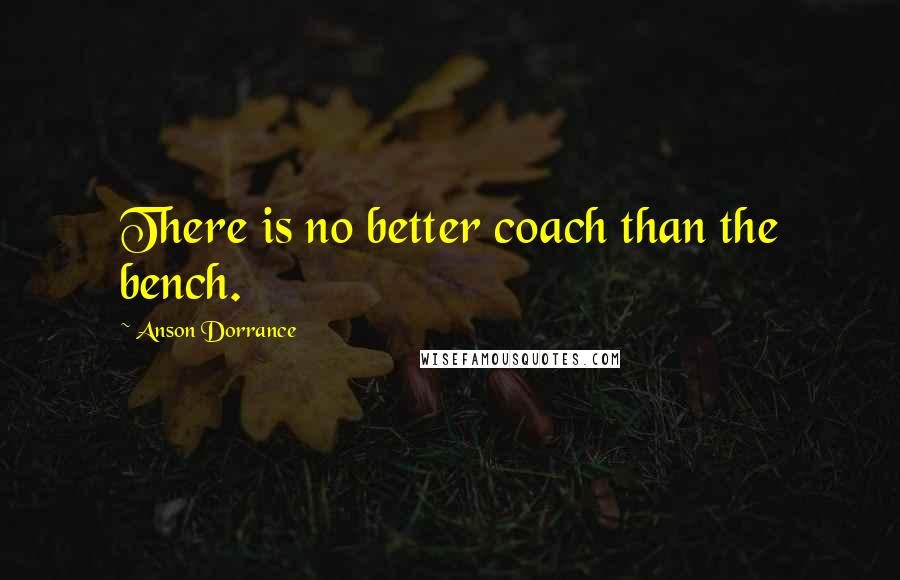Anson Dorrance quotes: There is no better coach than the bench.