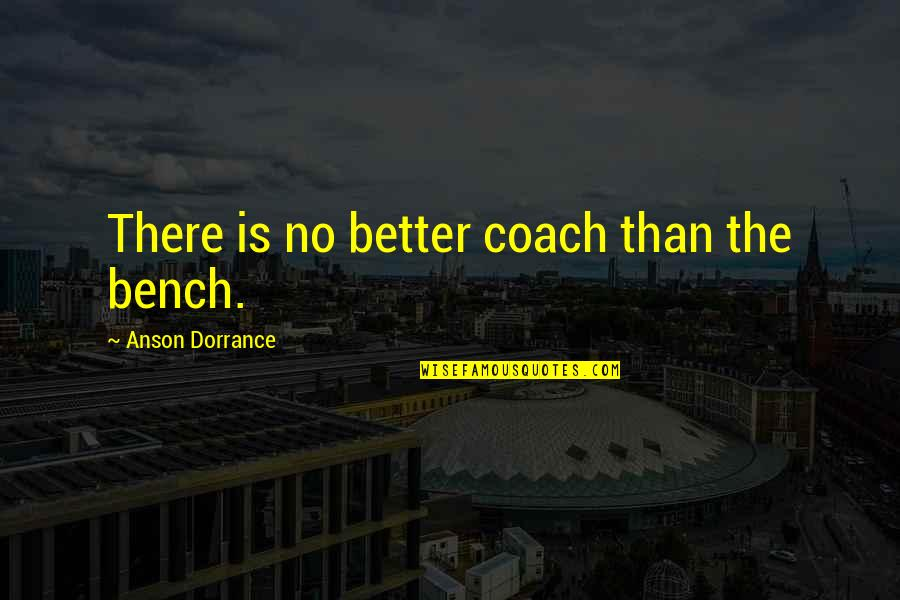 Anson Quotes By Anson Dorrance: There is no better coach than the bench.