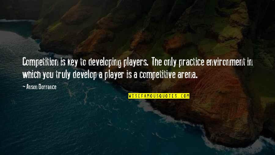 Anson Quotes By Anson Dorrance: Competition is key to developing players. The only