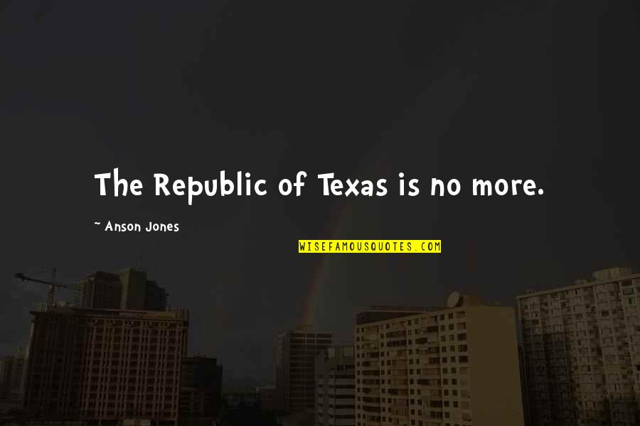 Anson Quotes By Anson Jones: The Republic of Texas is no more.