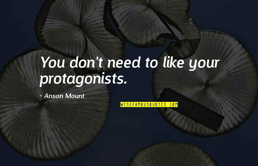 Anson Quotes By Anson Mount: You don't need to like your protagonists.
