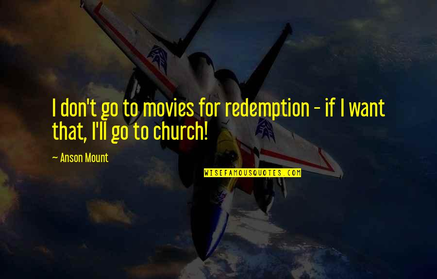 Anson Quotes By Anson Mount: I don't go to movies for redemption -