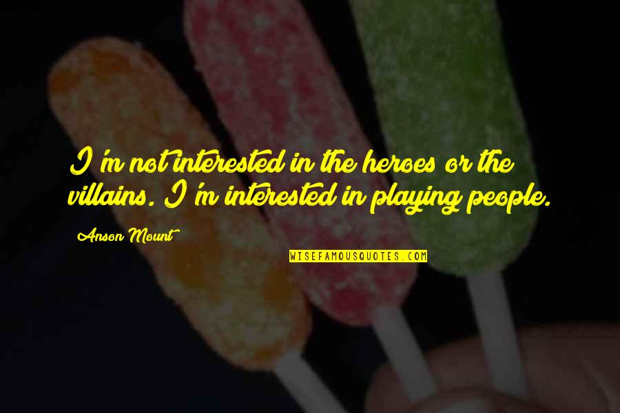 Anson Quotes By Anson Mount: I'm not interested in the heroes or the