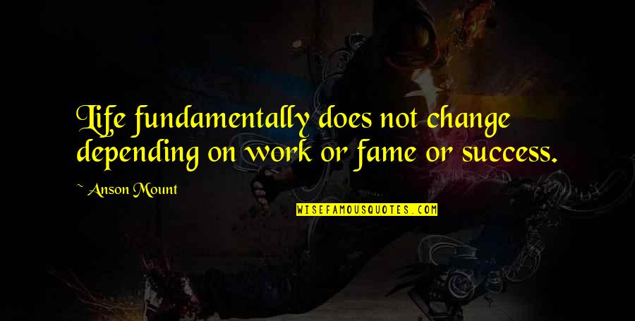 Anson Quotes By Anson Mount: Life fundamentally does not change depending on work