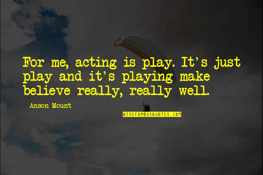 Anson Quotes By Anson Mount: For me, acting is play. It's just play