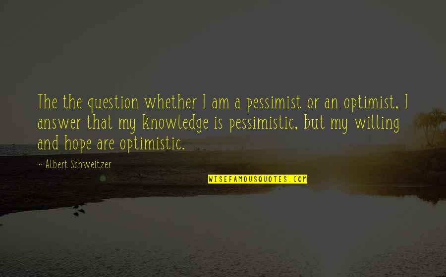 Answer And Question Quotes By Albert Schweitzer: The the question whether I am a pessimist