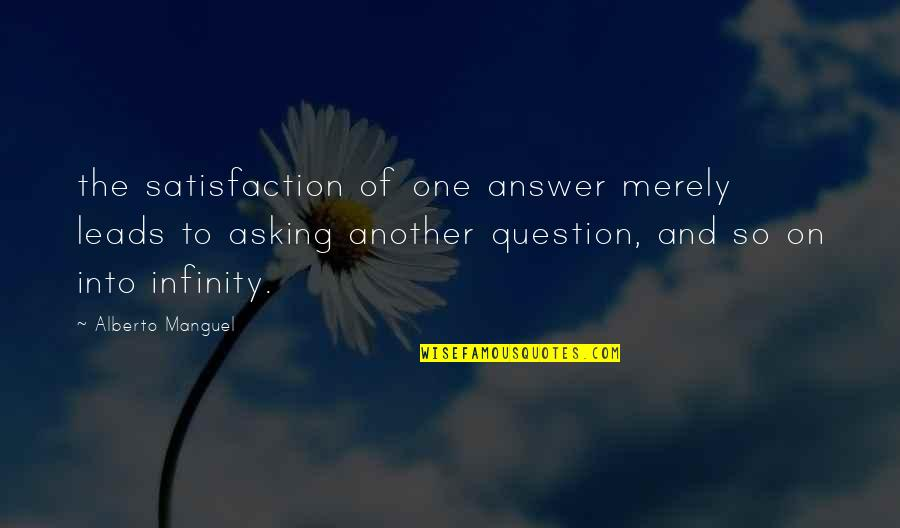 Answer And Question Quotes By Alberto Manguel: the satisfaction of one answer merely leads to