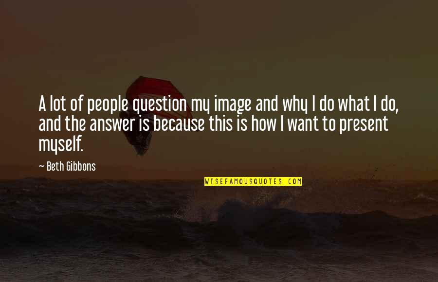 Answer And Question Quotes By Beth Gibbons: A lot of people question my image and