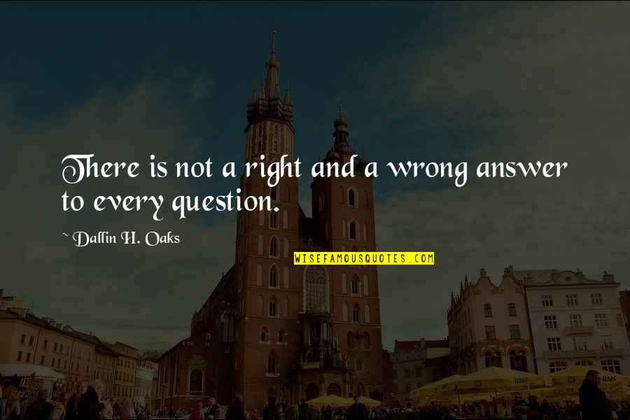 Answer And Question Quotes By Dallin H. Oaks: There is not a right and a wrong