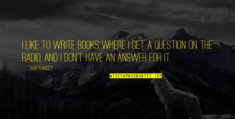 Answer And Question Quotes By Dave Ramsey: I like to write books where I get