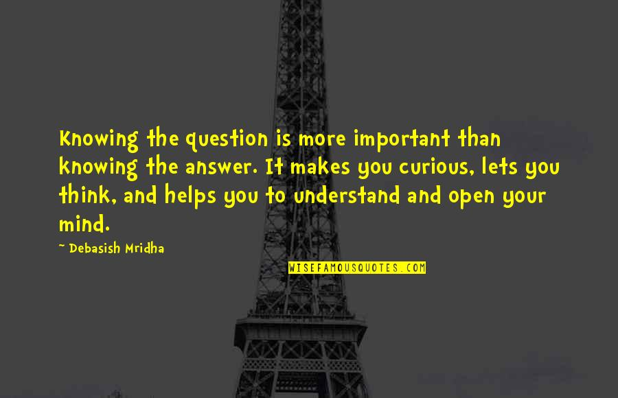 Answer And Question Quotes By Debasish Mridha: Knowing the question is more important than knowing