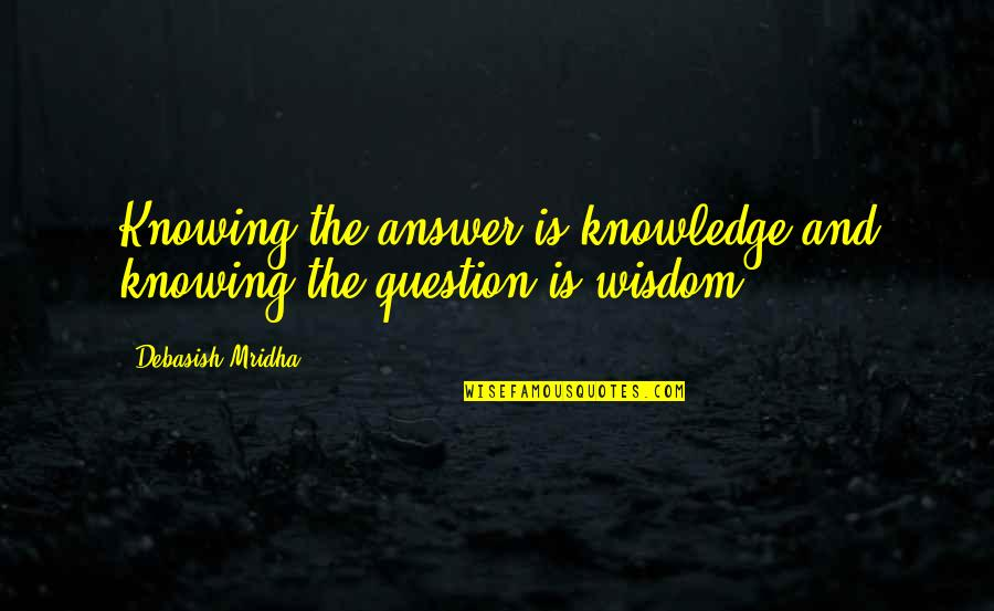 Answer And Question Quotes By Debasish Mridha: Knowing the answer is knowledge and knowing the