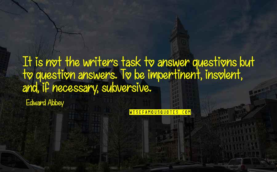Answer And Question Quotes By Edward Abbey: It is not the writer's task to answer