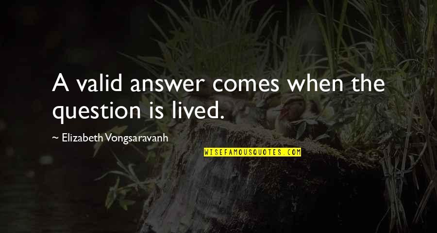 Answer And Question Quotes By Elizabeth Vongsaravanh: A valid answer comes when the question is