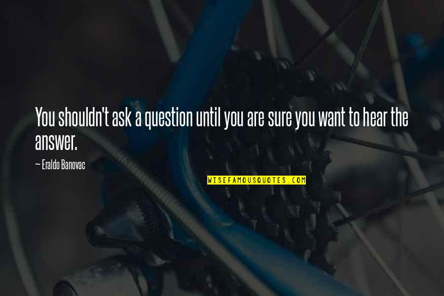 Answer And Question Quotes By Eraldo Banovac: You shouldn't ask a question until you are