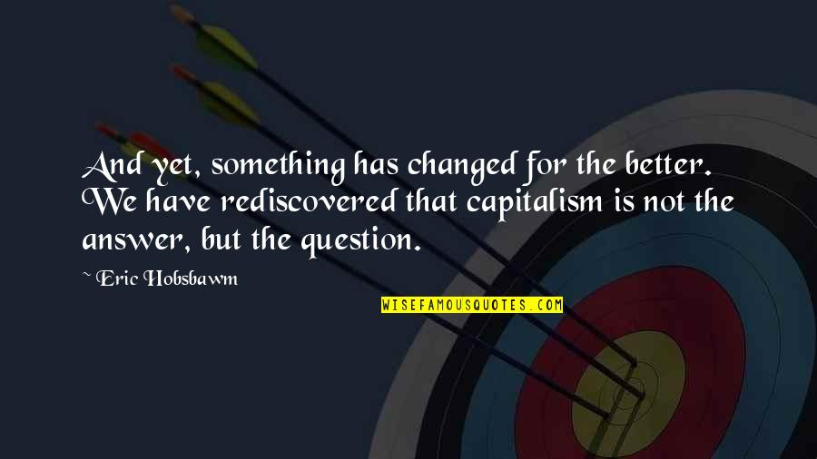 Answer And Question Quotes By Eric Hobsbawm: And yet, something has changed for the better.