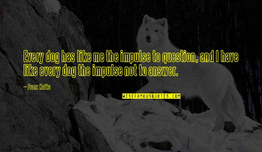 Answer And Question Quotes By Franz Kafka: Every dog has like me the impulse to