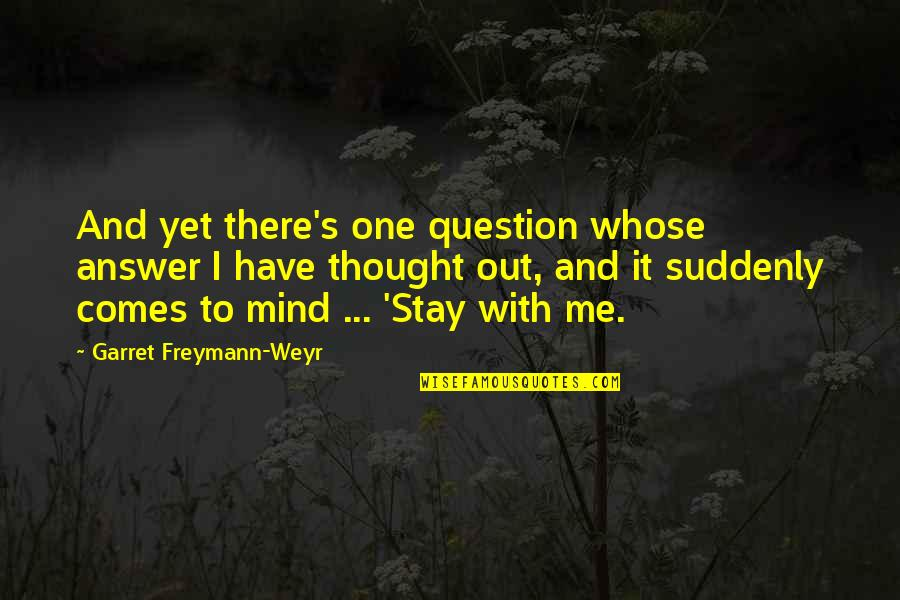 Answer And Question Quotes By Garret Freymann-Weyr: And yet there's one question whose answer I