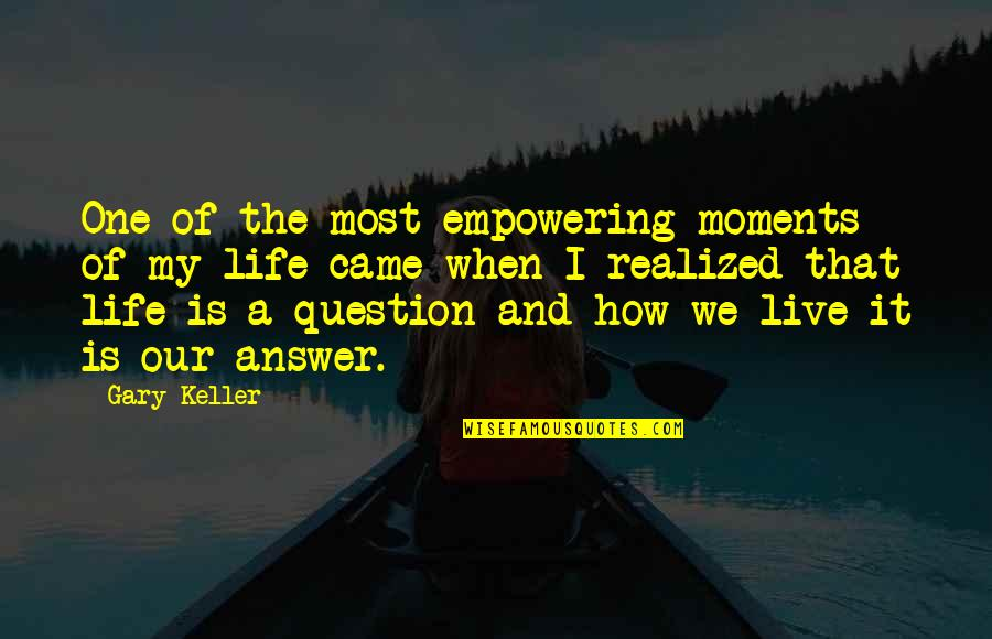 Answer And Question Quotes By Gary Keller: One of the most empowering moments of my