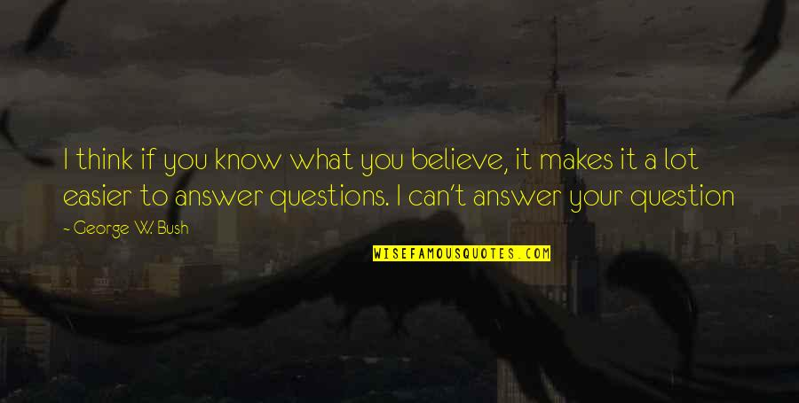 Answer And Question Quotes By George W. Bush: I think if you know what you believe,