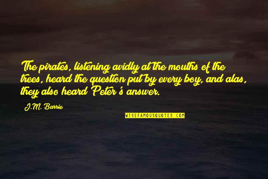 Answer And Question Quotes By J.M. Barrie: The pirates, listening avidly at the mouths of