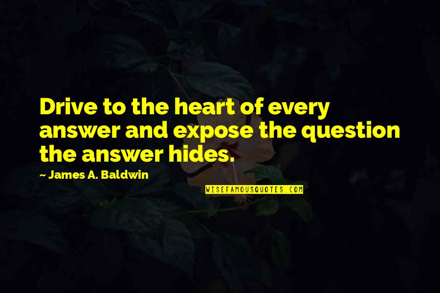 Answer And Question Quotes By James A. Baldwin: Drive to the heart of every answer and