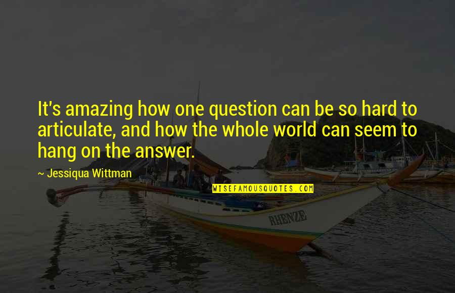 Answer And Question Quotes By Jessiqua Wittman: It's amazing how one question can be so