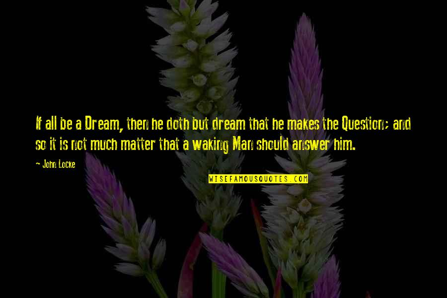 Answer And Question Quotes By John Locke: If all be a Dream, then he doth