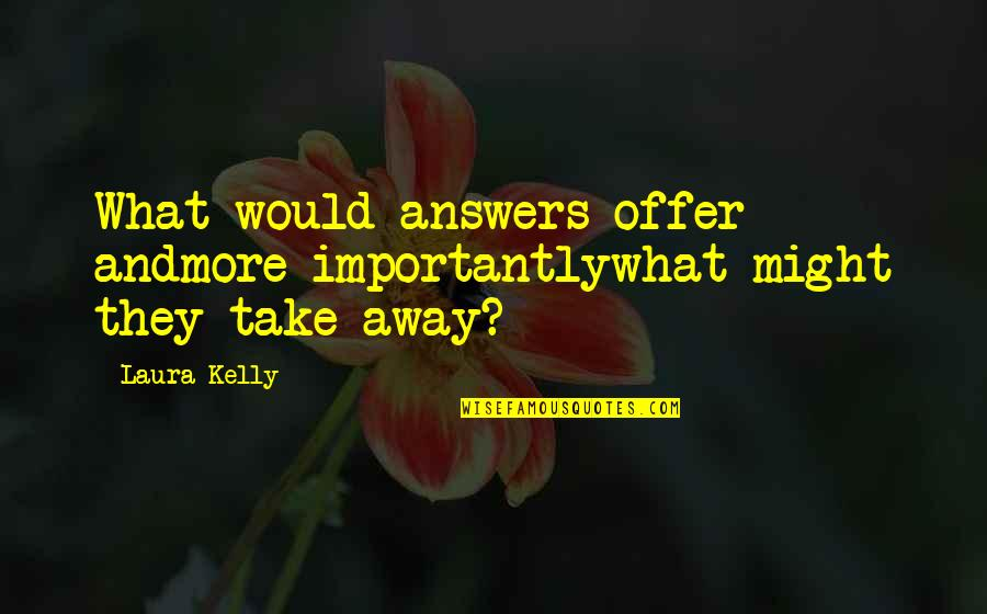 Answer And Question Quotes By Laura Kelly: What would answers offer andmore importantlywhat might they