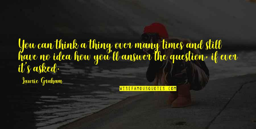 Answer And Question Quotes By Laurie Graham: You can think a thing over many times