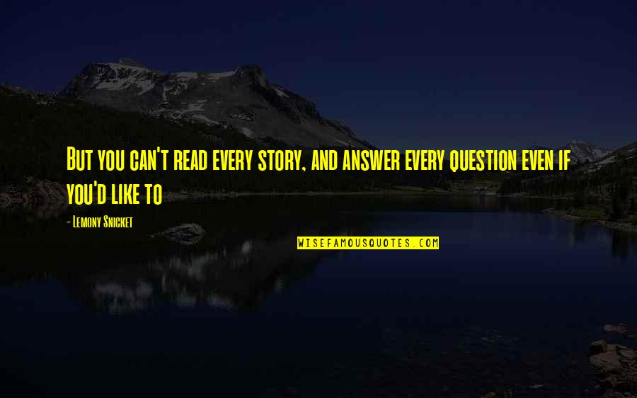 Answer And Question Quotes By Lemony Snicket: But you can't read every story, and answer