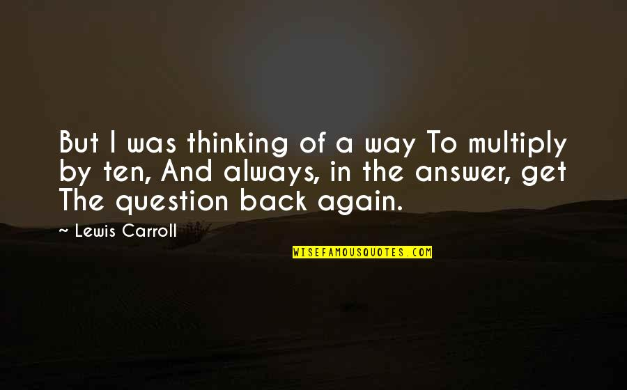 Answer And Question Quotes By Lewis Carroll: But I was thinking of a way To