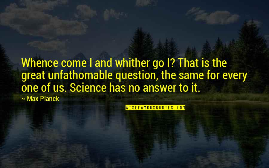 Answer And Question Quotes By Max Planck: Whence come I and whither go I? That