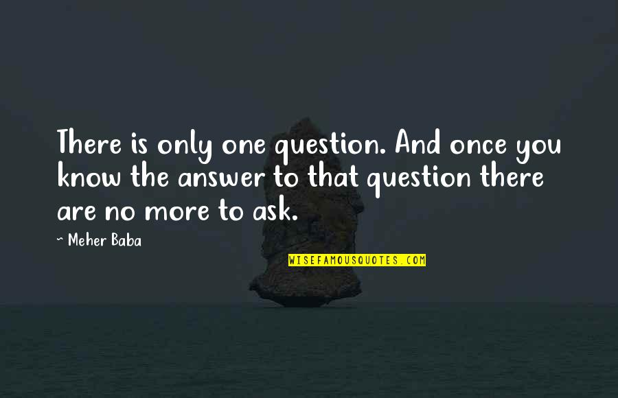 Answer And Question Quotes By Meher Baba: There is only one question. And once you