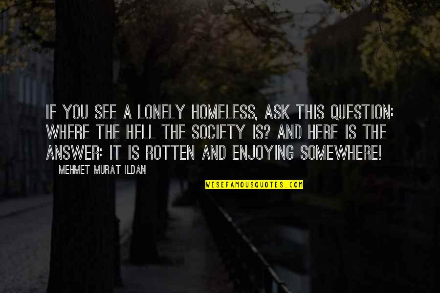 Answer And Question Quotes By Mehmet Murat Ildan: If you see a lonely homeless, ask this