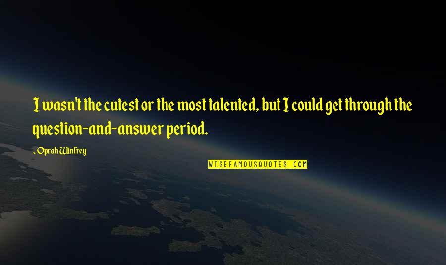 Answer And Question Quotes By Oprah Winfrey: I wasn't the cutest or the most talented,