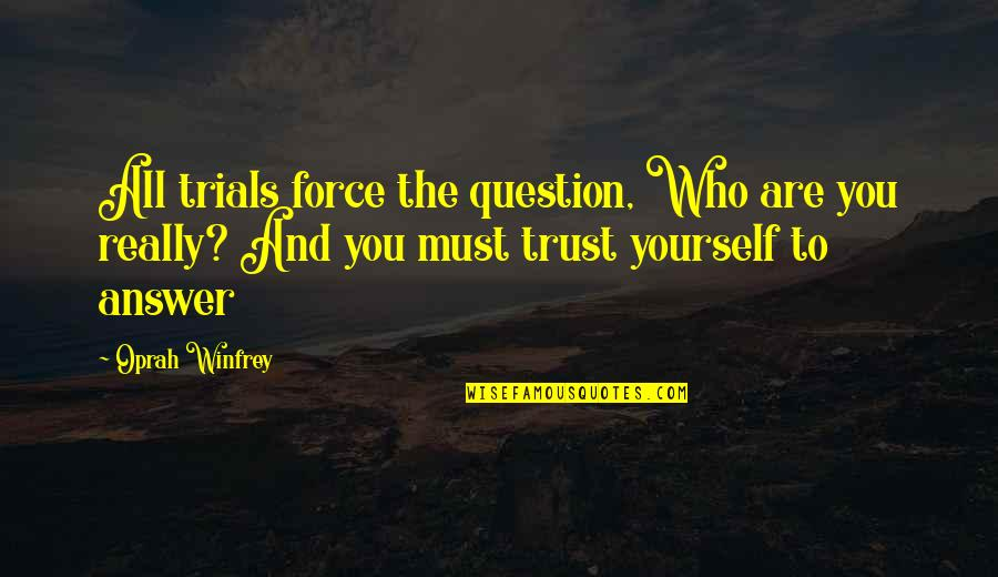 Answer And Question Quotes By Oprah Winfrey: All trials force the question, Who are you