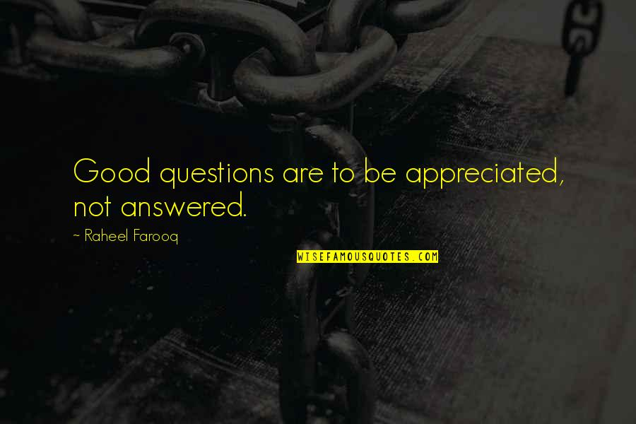 Answer And Question Quotes By Raheel Farooq: Good questions are to be appreciated, not answered.