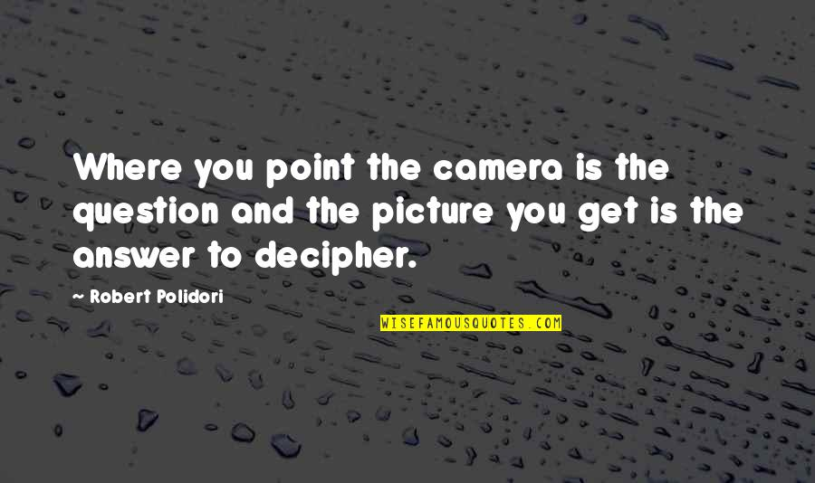 Answer And Question Quotes By Robert Polidori: Where you point the camera is the question