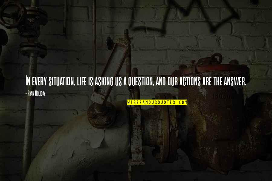 Answer And Question Quotes By Ryan Holiday: In every situation, life is asking us a