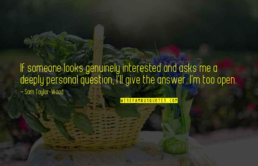 Answer And Question Quotes By Sam Taylor-Wood: If someone looks genuinely interested and asks me