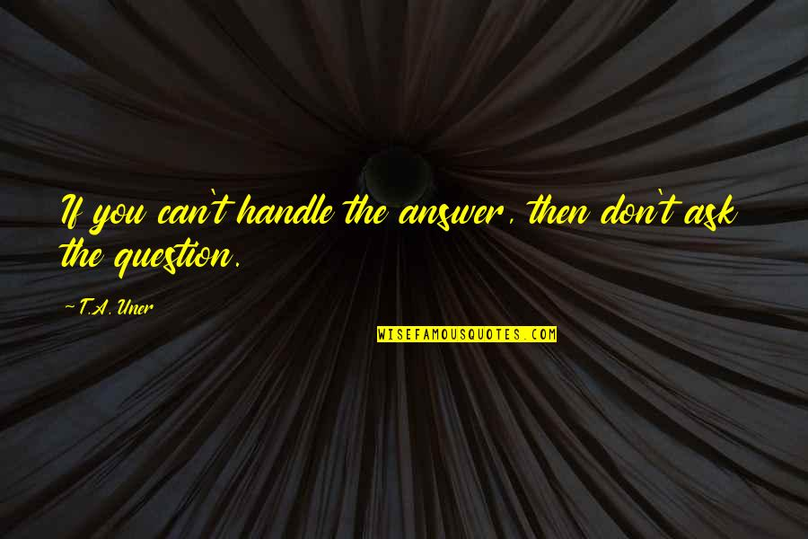 Answer And Question Quotes By T.A. Uner: If you can't handle the answer, then don't