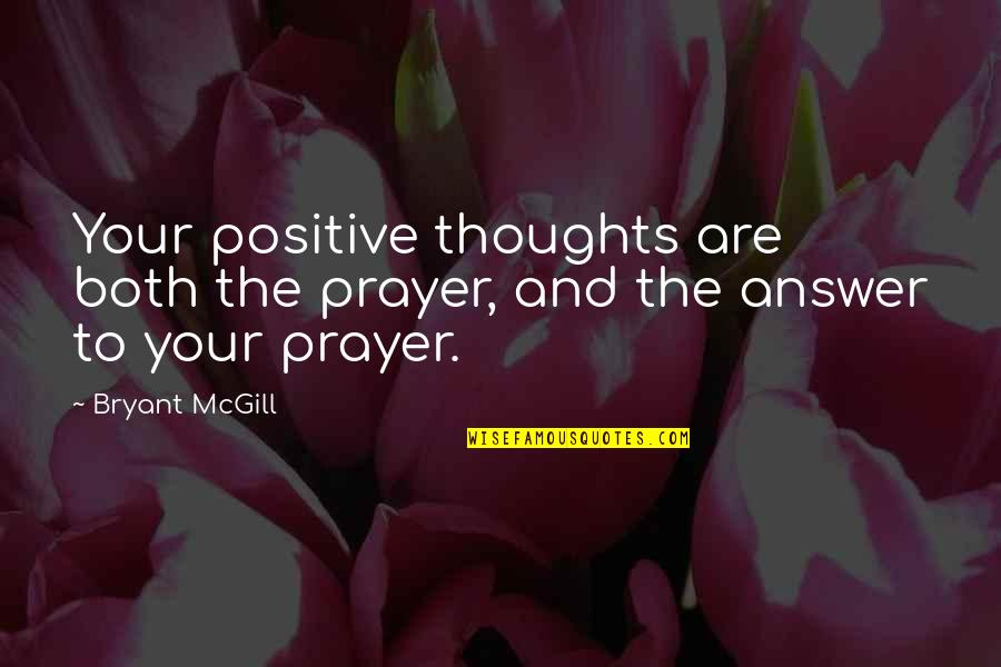 Answers To Prayer Quotes By Bryant McGill: Your positive thoughts are both the prayer, and