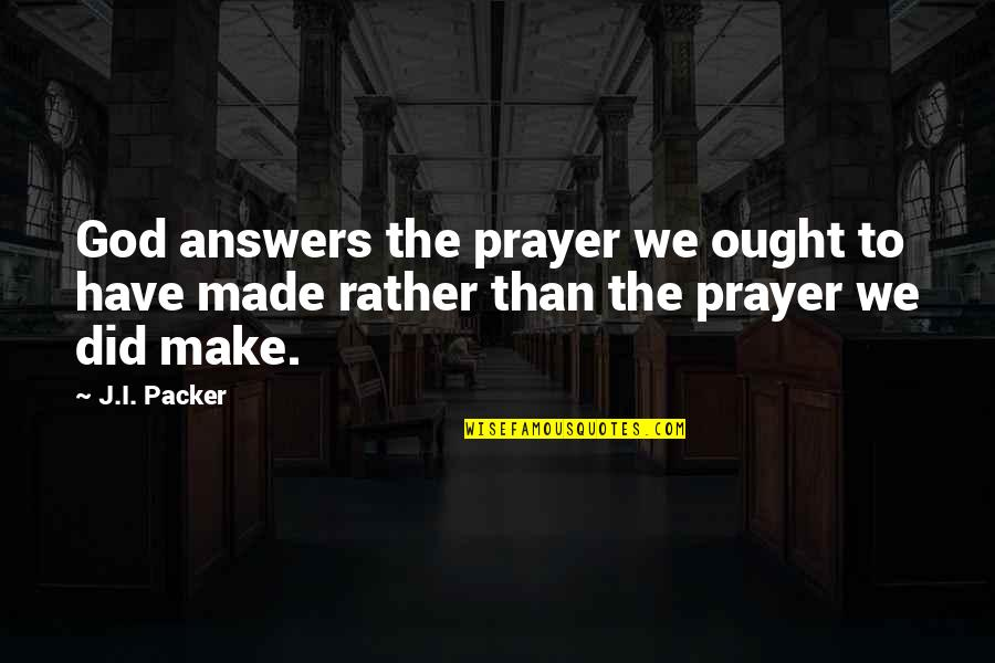Answers To Prayer Quotes By J.I. Packer: God answers the prayer we ought to have