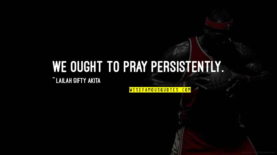 Answers To Prayer Quotes By Lailah Gifty Akita: We ought to pray persistently.