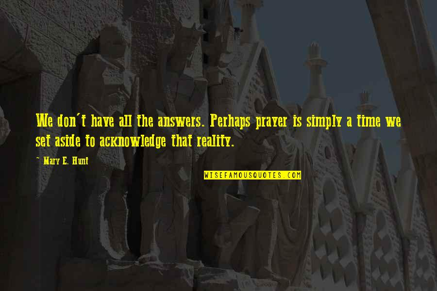 Answers To Prayer Quotes By Mary E. Hunt: We don't have all the answers. Perhaps prayer