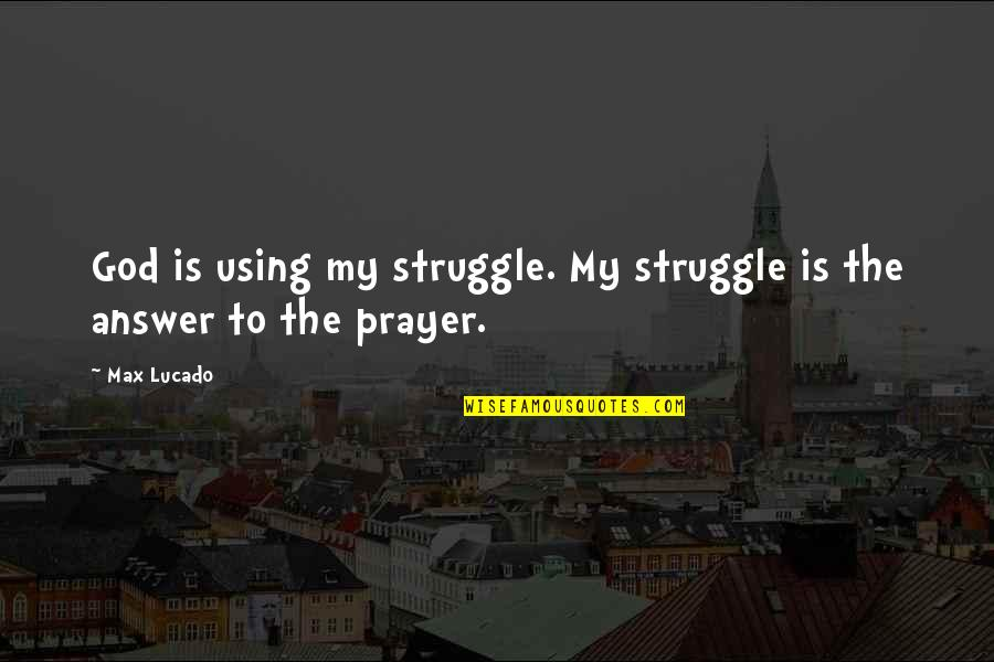 Answers To Prayer Quotes By Max Lucado: God is using my struggle. My struggle is