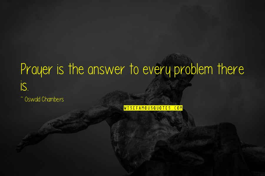 Answers To Prayer Quotes By Oswald Chambers: Prayer is the answer to every problem there